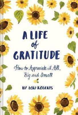 A Life of Gratitude: How to Appreciate It All, Big and Small