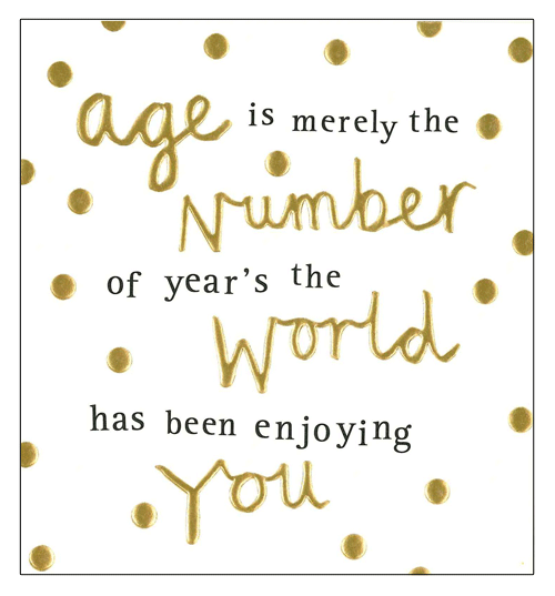 Age Is Merely The Number of Years the Earth Has Been Enjoying You