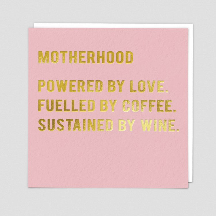 Motherhood.  Powered by Love.  Fuelled By Coffee. Sustained by Wine.