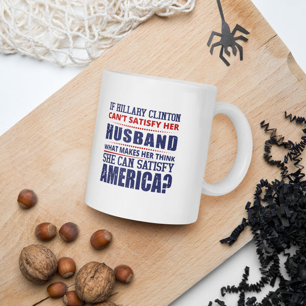 If Hillary Clinton Can't Satisfy Her Husband What Makes Her Think She Can Satisfy America Donald Trump 2020 Mug