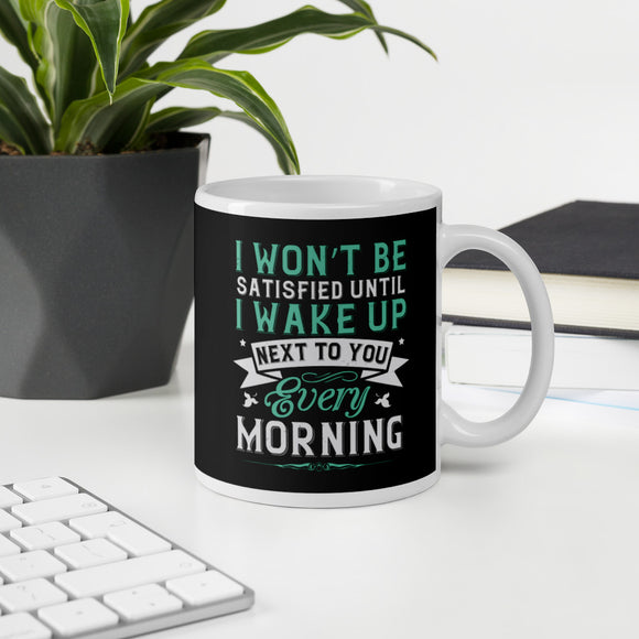 I Won't Be Satisfied Until I Wake Up Next To You Every Morning Coffee Mug