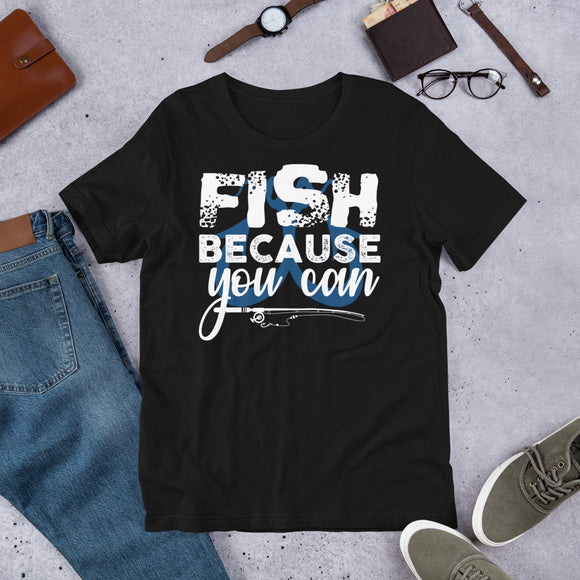 Fish Because You Can Funny Fishing Unisex T-Shirt