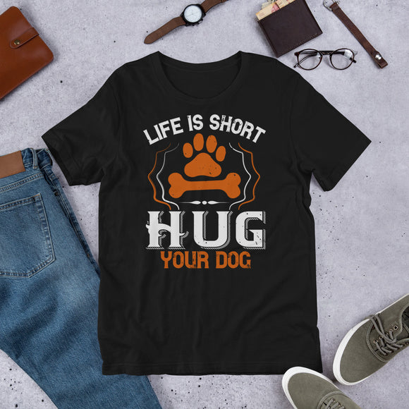 Life is Short Hug Your Dog Unisex T-Shirt This t-shirt is everything you've dreamed of and more. It feels soft and lightweight, with the right amount of stretch. It's comfortable and flattering for both men and women.