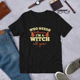 Who Needs Halloween I M A Witch All Year Unisex T-Shirt