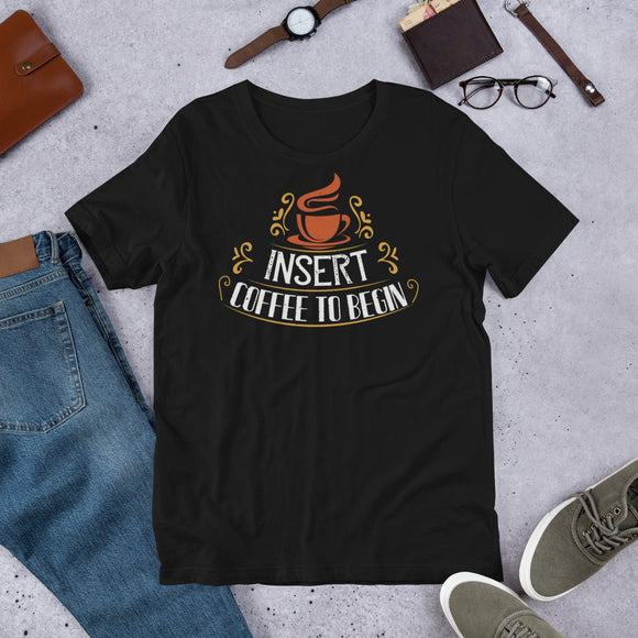 Insert Coffee To Begin Unisex T-Shirt This t-shirt is everything you've dreamed of and more. It feels soft and lightweight, with the right amount of stretch. It's comfortable and flattering for both men and women.