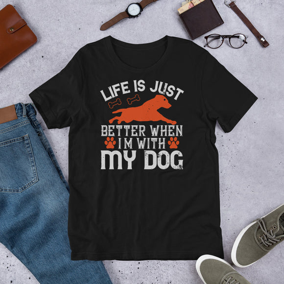 Life is Just better when I'm With My Dog Unisex T-Shirt This t-shirt is everything you've dreamed of and more. It feels soft and lightweight, with the right amount of stretch. It's comfortable and flattering for both men and women.