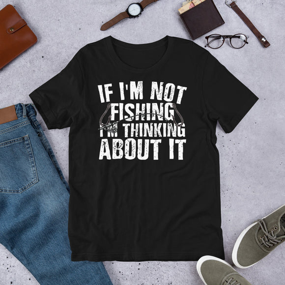 If I'm Not Fishing I'm Thinking About It Outdoor Unisex T-Shirt