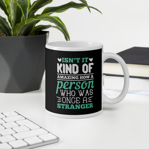 Is Not It Kind Of Amazing How A Person Who Was Once A Stranger Coffee Mug