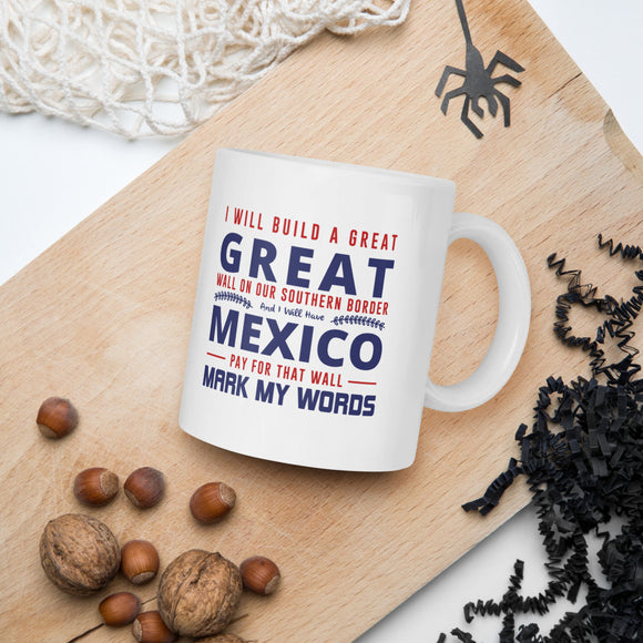 I Will Build A Great Great Wall On Our Southern Border And I Will Have Mexico Pay For That Wall Mark My Words Donald Trump Mug