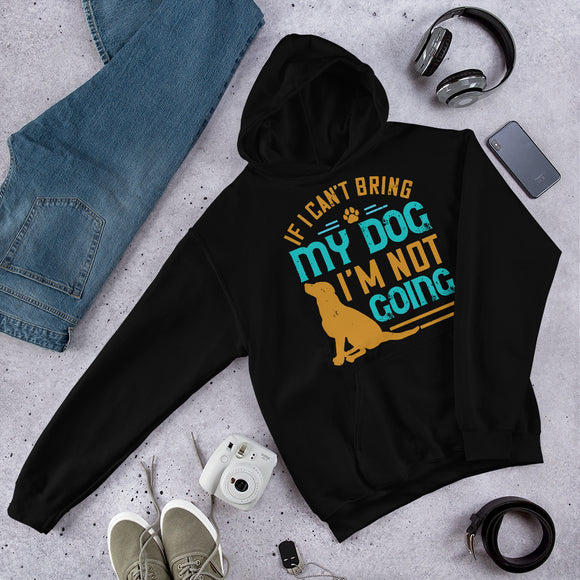 If I Can't Bring My Dog I'm Not Going Unisex Hoodie