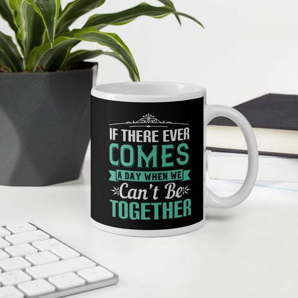 If There Ever Comes A Day When We Can't Be Together Coffee Mug