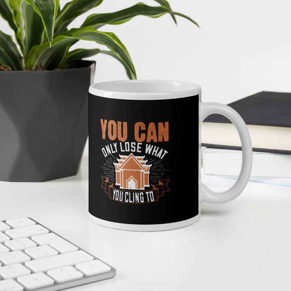 You Can Only Lose What You Cling To Buddhism Mug