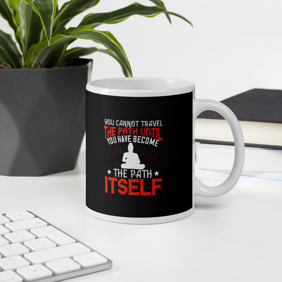You Cannot Travel The Path Until You Have Become The Path Itself Buddhism Mug