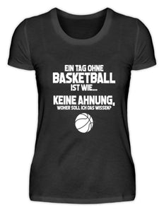 Damen Basic T-Shirt Black / S Basketballfan: Tag ohne Basketball? Unmöglich!  - Damenshirt (4362273882164)