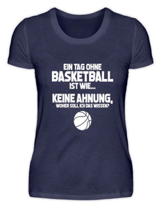 Damen Basic T-Shirt Navy / S Basketballfan: Tag ohne Basketball? Unmöglich!  - Damenshirt (4362273882164)