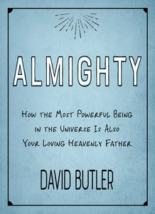 Almighty - How the Most Powerful Being in the Universe Is Also Your Loving Heavenly Father