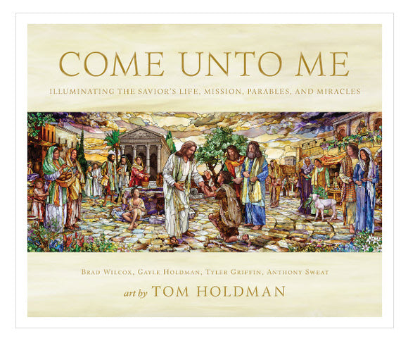 Come unto Me: Illuminating the Savior's Life, Mission, Parables, and Miracles