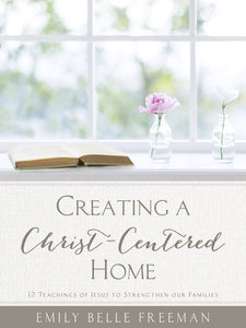 Creating a Christ-Centered Home - 12 Teachings of Jesus to Strengthen Our Families