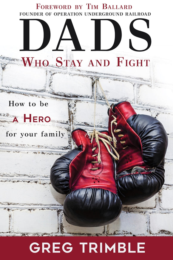 Dads Who Stay and Fight: How to Be a Hero to Your Family