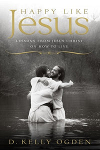 Happy Like Jesus: Lessons From Jesus Christ on How to Live