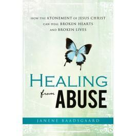 Healing from Abuse: How the Atonement of Jesus Christ Can Heal Broken Hearts and Broken Lives