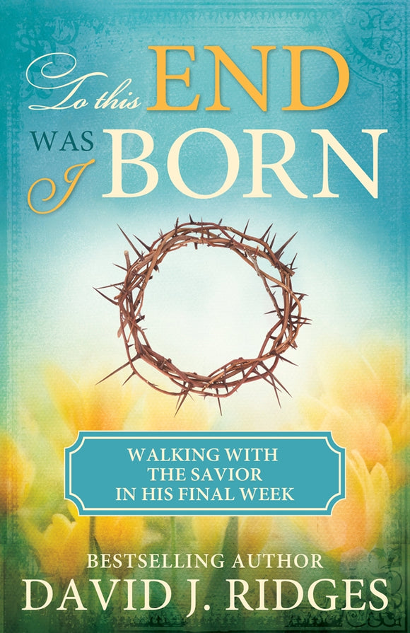 To This End Was I Born: Walking with the Savior in His Final Week