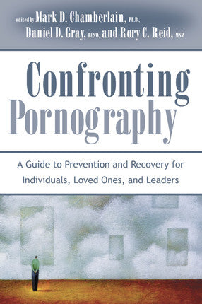 Confronting Pornography: A Guide to Prevention and Recovery for Individuals, Loved Ones, & Leaders