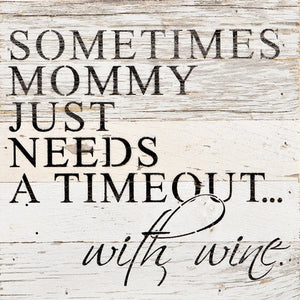 Sometimes Mommy Just Needs A Timeout...With Wine - Painted Sign - 10x10