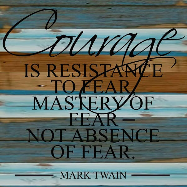 Courage is resistance to fear, mastery of fear, not absence of fear- Reclaimed Sign -12x12