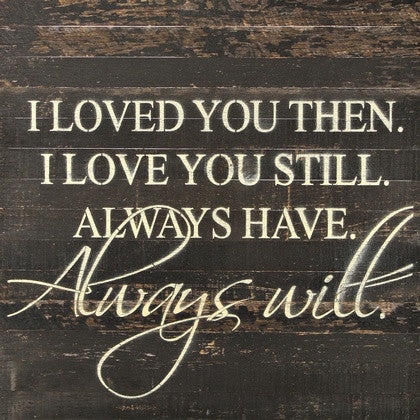I loved you then i love you still always have always for Love the house you have
