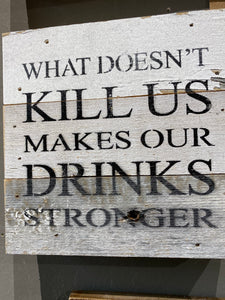 What doesn't kill us makes our drinks stronger - Painted Sign - 6X6