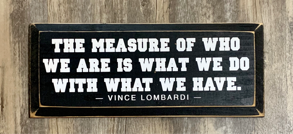 The Measure of Who We Are is What We Do With What We Have - Vince Lombardi - Wood Sign -  7x18 - Old Black with Cottage White Lettering