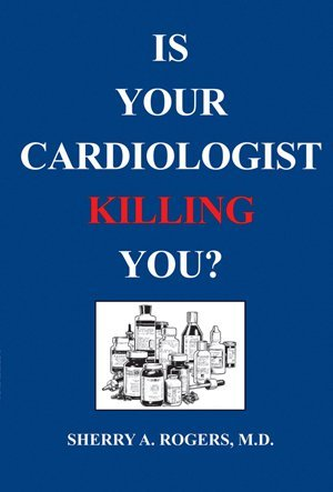 Is Your Cardiologist Killing You? - Sherry A. Rogers, MD
