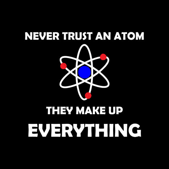 Never Trust An Atom Make Up Everything Science Education T Shirt Design