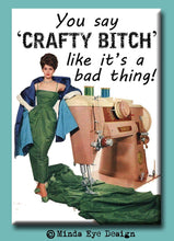 Load image into Gallery viewer, You say 'Crafty Bitch' like it's a bad thing!  FRIDGE MAGNET
