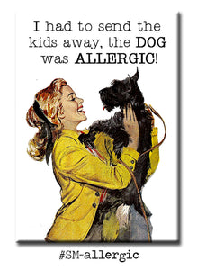 I had to send the kids away, the DOG was allergic!  FRIDGE MAGNET
