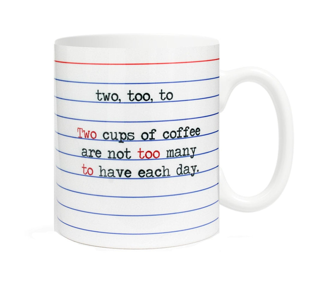 Two, Too, To- Two cups of coffee are not too many to have each day- 11 ounce Ceramic Mug