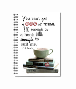You can't get a cup of tea big enough or a book long enough to suit me- C.S. Lewis Quote - Note Book- Tea Lover - Book Lover- Cup of Tea
