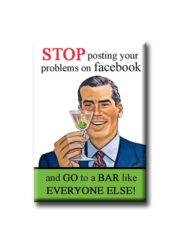 Stop posting your problems on Facebook and go to a bar like everyone else!  FRIDGE MAGNET