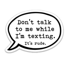 "Load image into Gallery viewer, Don't talk to me while I'm texting. It's rude. 3"" vinyl Sticker"