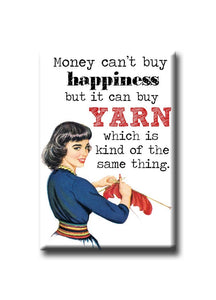 Money can't buy happiness but it can buy YARN whichis kind of the same thing.  FRIDGE MAGNET