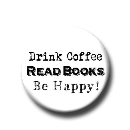 Drink Coffee, Read Books, Be Happy! -Pin Back Button - Reader Gift - Button Pin - Cute Button Pin - Literary - 1.25