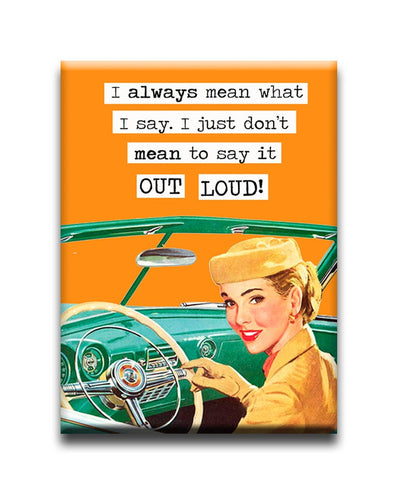 I always mean what i say. I just don't mean to say it out loud! FRIDGE MAGNET