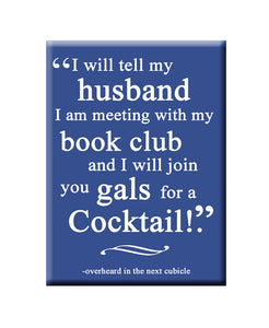 I will tell my husband I am meeting with my book club and I will joing you gals for a cocktail! FRIDGE MAGNET