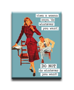 When a woman says 'do what ever you want' DO NOT do whatever you want Fridge Magnet