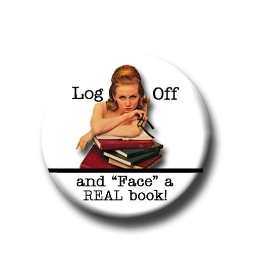 Log Off and Face a Real Book -Pin Back Button - Reader Gift - Teacher Gift- Button Pin - Cute Button Pin - Literary -1.25