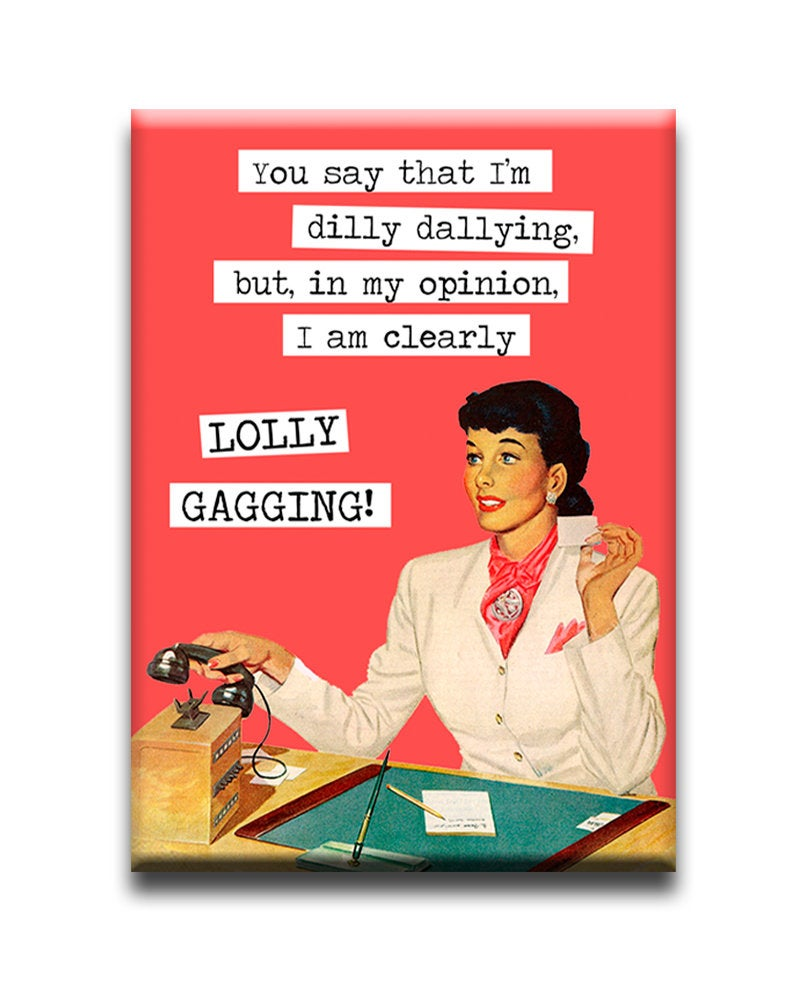 You say that i'm dilly dalling but, in my opinion I am clearly LOLLY GAGGING!  Fridge Magnet