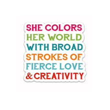 "Load image into Gallery viewer, She colors her world with broad strokes of fierce love & creativity- 3"" vinyl Sticker"