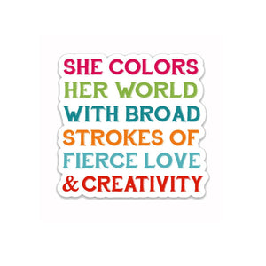"She colors her world with broad strokes of fierce love & creativity- 3"" vinyl Sticker"