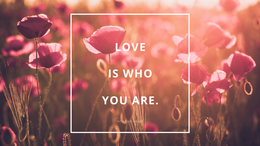 Love is who you are.